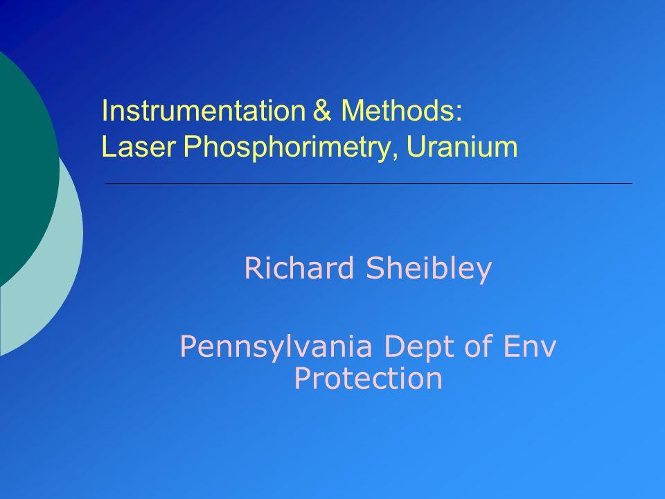 Instrumentation & Methods: Laser Phosphorimetry, Uranium Richard Sheibley Pennsylvania Dept of Env Protection