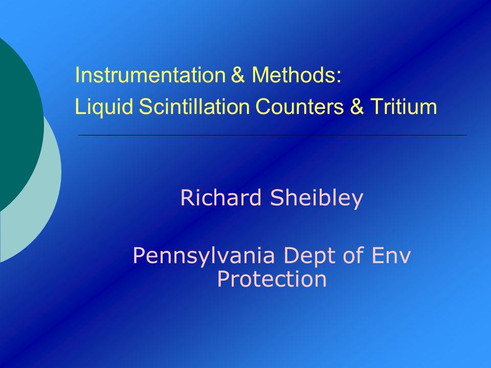 Instrumentation & Methods: Liquid Scintillation Counters & Tritium Richard Sheibley Pennsylvania Dept of Env Protection