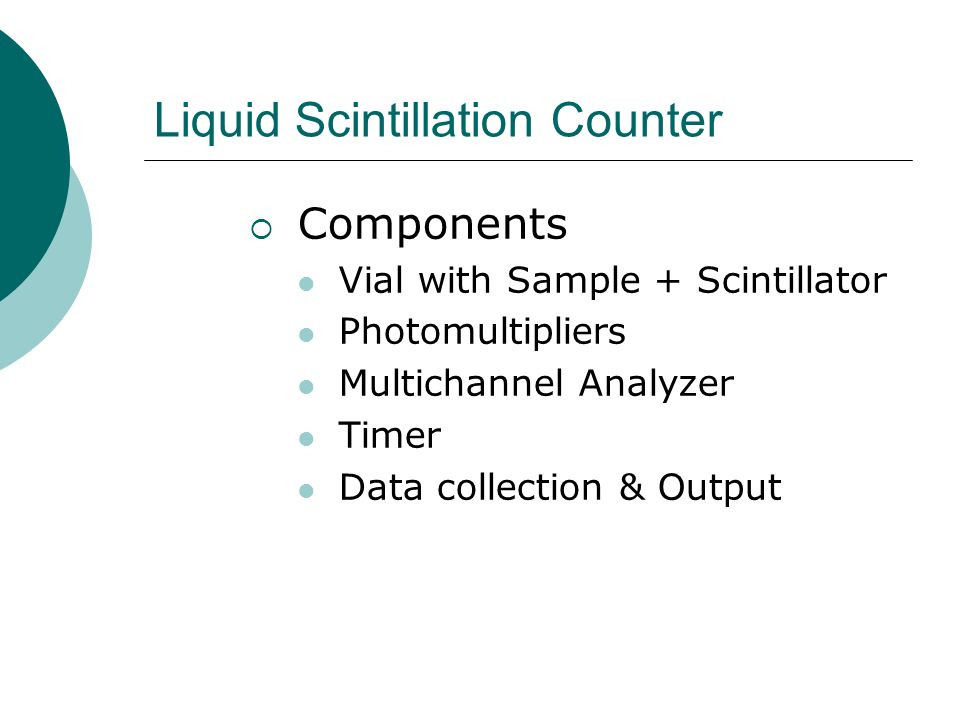 Liquid Scintillation Counter Components Vial with Sample + Scintillator Photomultipliers Multichannel Analyzer Timer Data collection & Output