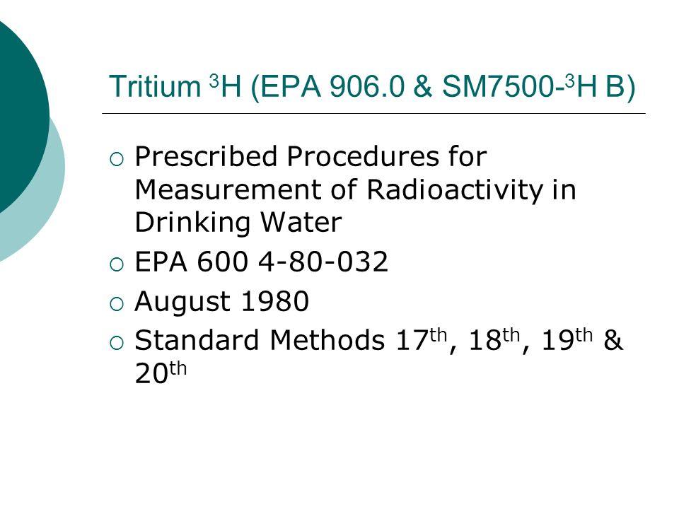 Tritium 3 H (EPA 906.0 & SM7500- 3 H B) Prescribed Procedures for Measurement of Radioactivity in Drinking Water EPA 600 4-80-032 August 1980 Standard
