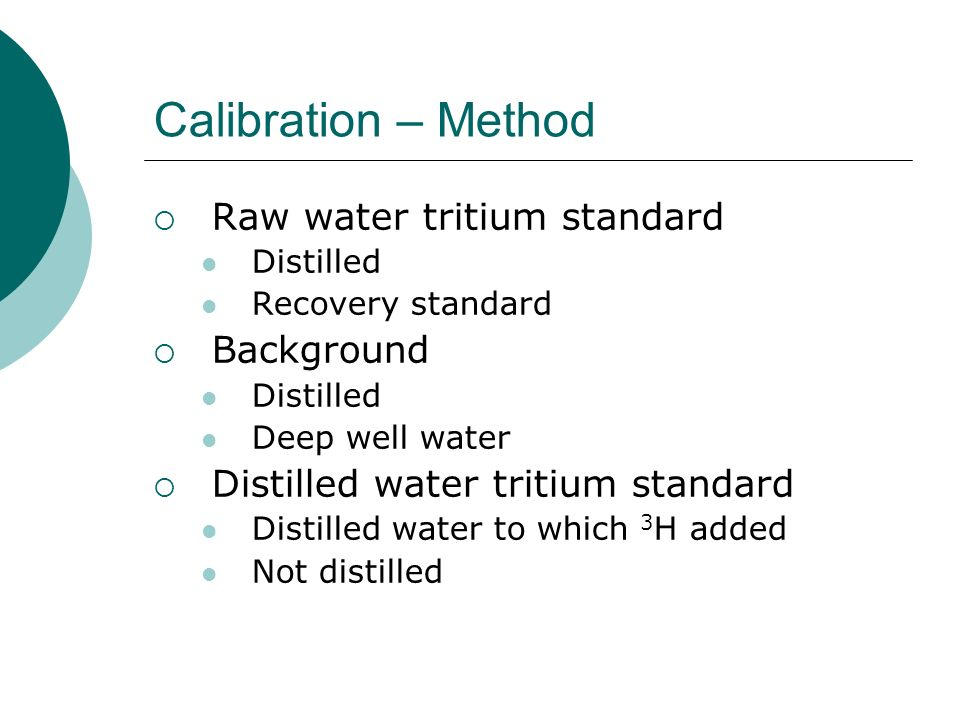 Calibration – Method Raw water tritium standard Distilled Recovery standard Background Distilled Deep well water Distilled water tritium standard Dist