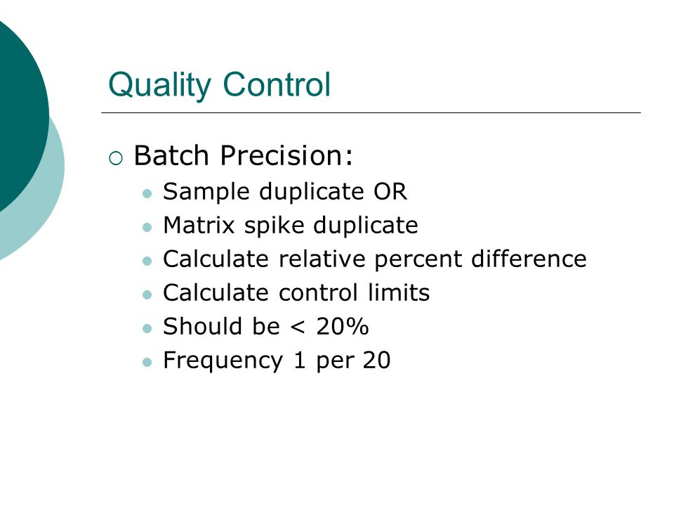 Quality Control Batch Precision: Sample duplicate OR Matrix spike duplicate Calculate relative percent difference Calculate control limits Should be <