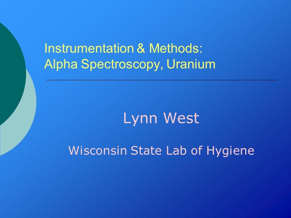 Instrumentation & Methods: Alpha Spectroscopy, Uranium Lynn West Wisconsin State Lab of Hygiene