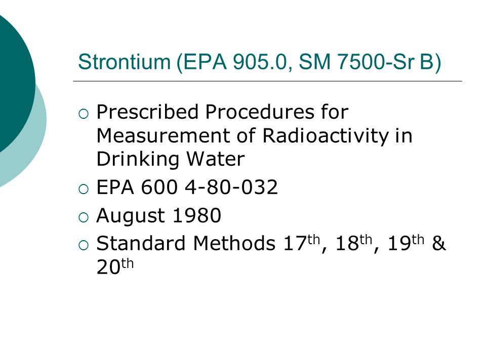 Strontium (EPA 905.0, SM 7500-Sr B) Prescribed Procedures for Measurement of Radioactivity in Drinking Water EPA 600 4-80-032 August 1980 Standard Met