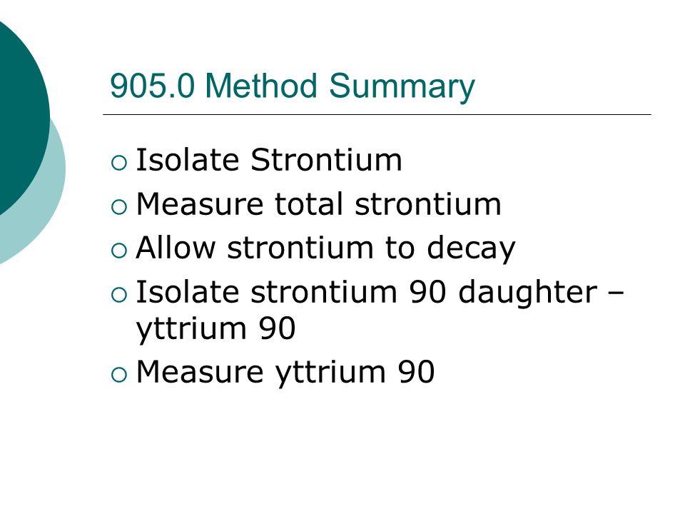 905.0 Method Summary Isolate Strontium Measure total strontium Allow strontium to decay Isolate strontium 90 daughter – yttrium 90 Measure yttrium 90
