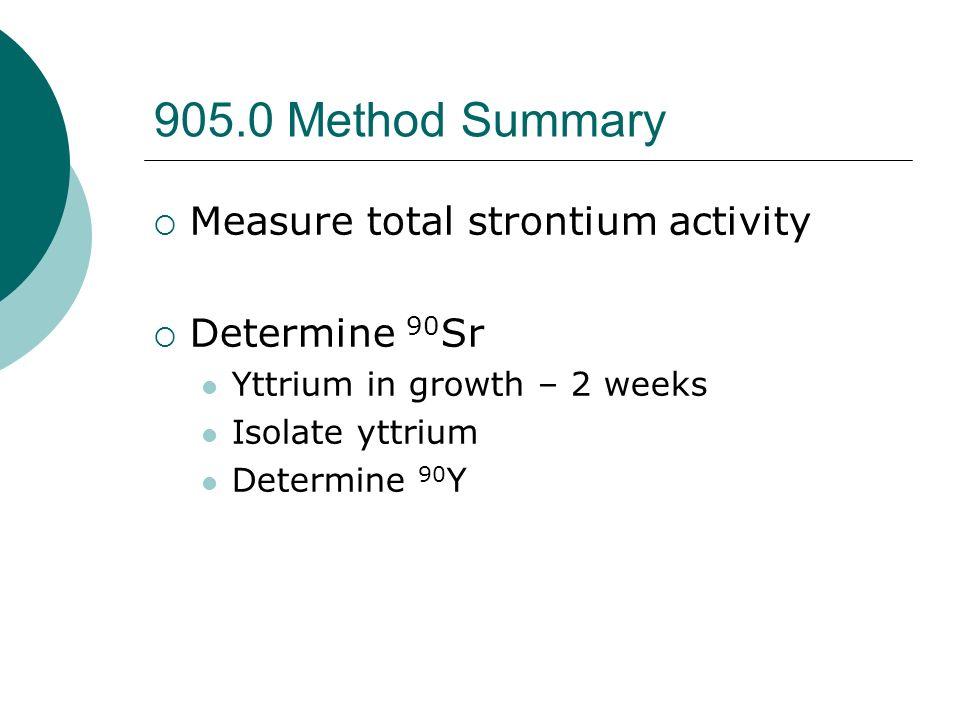 905.0 Method Summary Measure total strontium activity Determine 90 Sr Yttrium in growth – 2 weeks Isolate yttrium Determine 90 Y