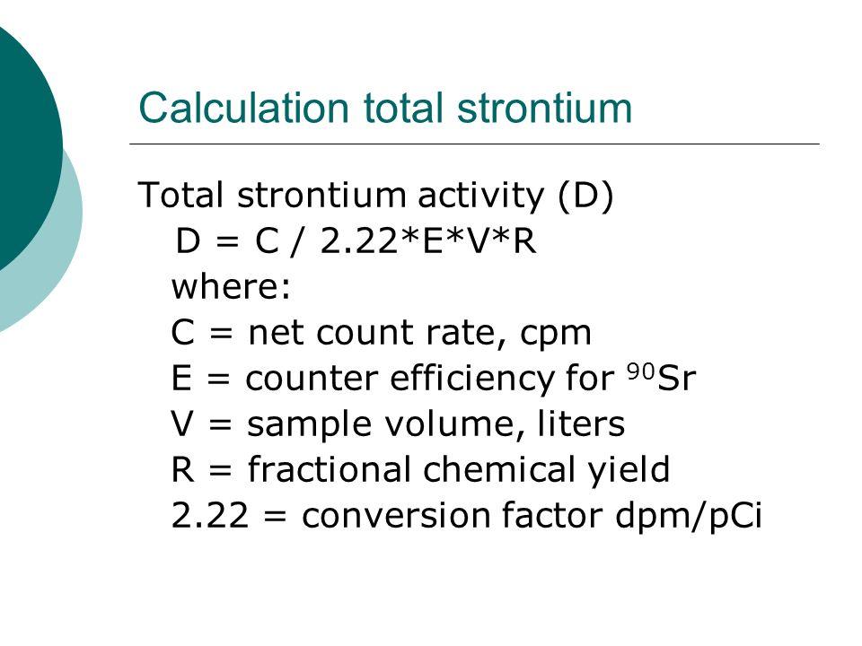 Calculation total strontium Total strontium activity (D) D = C / 2.22*E*V*R where: C = net count rate, cpm E = counter efficiency for 90 Sr V = sample
