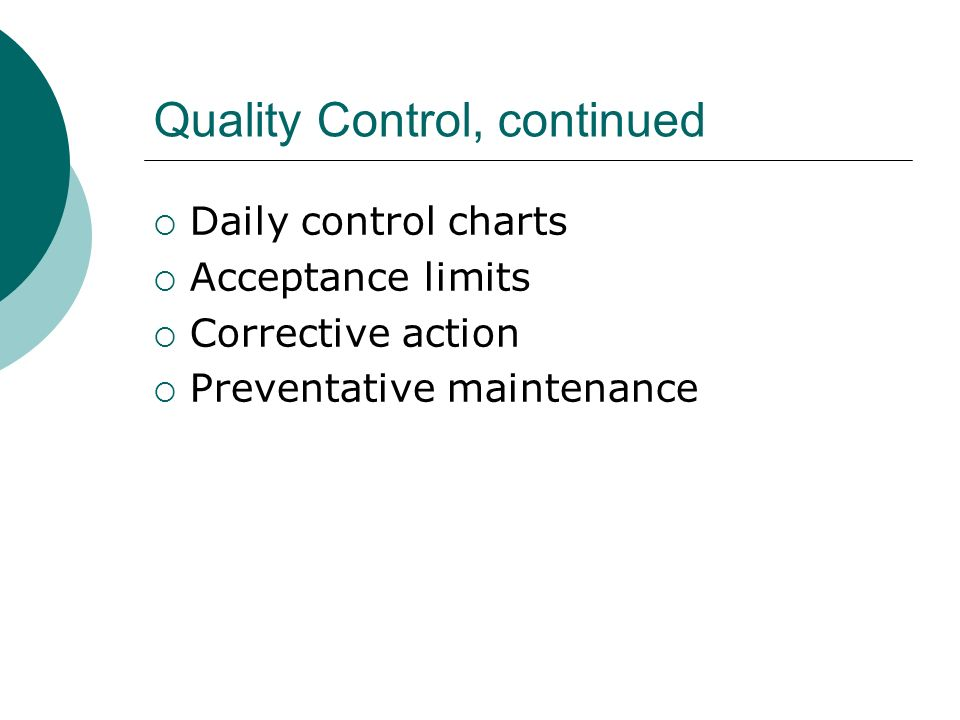 Quality Control, continued Daily control charts Acceptance limits Corrective action Preventative maintenance