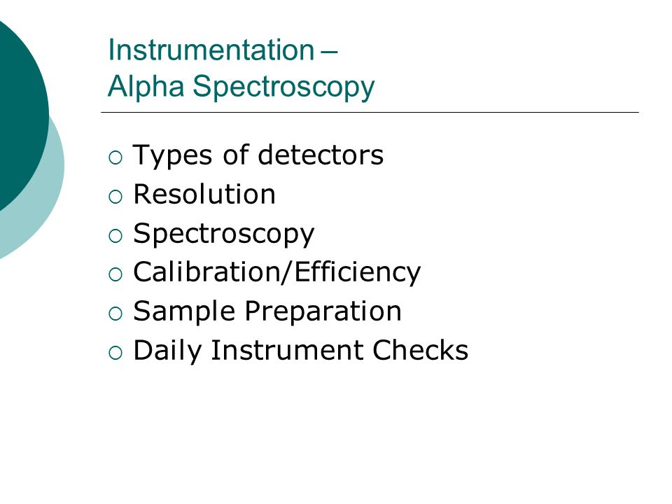 Instrumentation – Alpha Spectroscopy Types of detectors Resolution Spectroscopy Calibration/Efficiency Sample Preparation Daily Instrument Checks