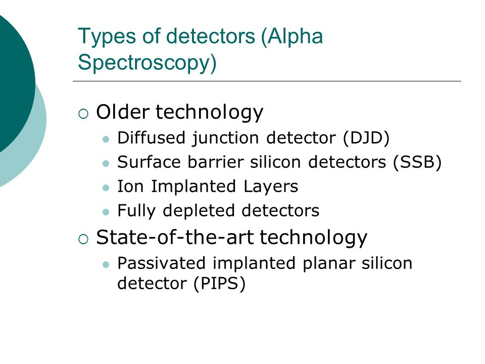 Types of detectors (Alpha Spectroscopy) Older technology Diffused junction detector (DJD) Surface barrier silicon detectors (SSB) Ion Implanted Layers