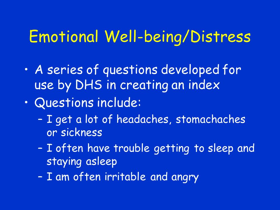 Emotional Well-being/Distress A series of questions developed for use by DHS in creating an index Questions include: –I get a lot of headaches, stomachaches or sickness –I often have trouble getting to sleep and staying asleep –I am often irritable and angry