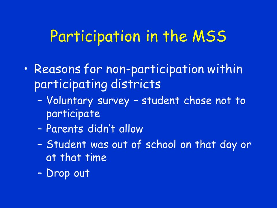 Participation in the MSS Reasons for non-participation within participating districts –Voluntary survey – student chose not to participate –Parents didnt allow –Student was out of school on that day or at that time –Drop out