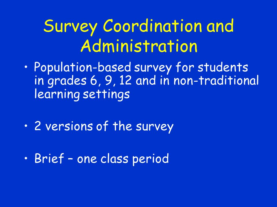 Survey Coordination and Administration Population-based survey for students in grades 6, 9, 12 and in non-traditional learning settings 2 versions of the survey Brief – one class period