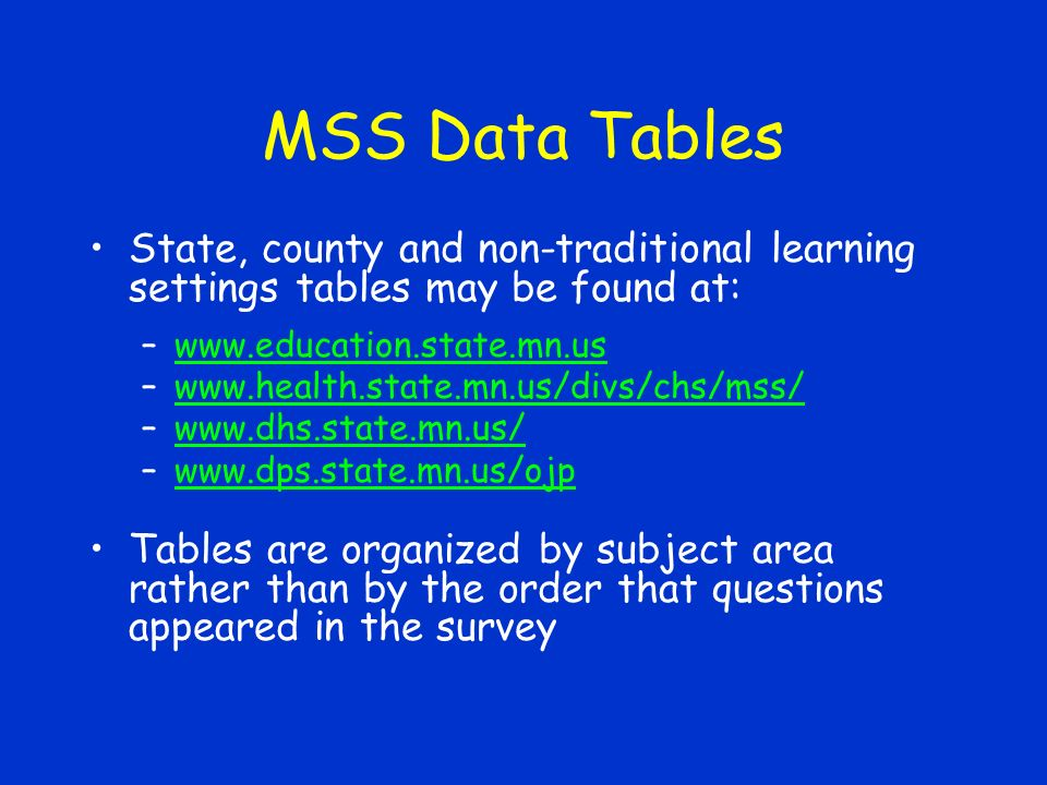 MSS Data Tables State, county and non-traditional learning settings tables may be found at: –www.education.state.mn.uswww.education.state.mn.us –www.health.state.mn.us/divs/chs/mss/www.health.state.mn.us/divs/chs/mss/ –www.dhs.state.mn.us/www.dhs.state.mn.us/ –www.dps.state.mn.us/ojpwww.dps.state.mn.us/ojp Tables are organized by subject area rather than by the order that questions appeared in the survey