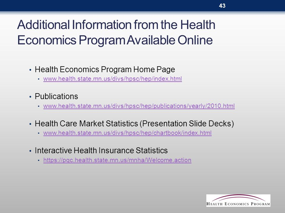 Additional Information from the Health Economics Program Available Online Health Economics Program Home Page www.health.state.mn.us/divs/hpsc/hep/index.html Publications www.health.state.mn.us/divs/hpsc/hep/publications/yearly/2010.html Health Care Market Statistics (Presentation Slide Decks) www.health.state.mn.us/divs/hpsc/hep/chartbook/index.html Interactive Health Insurance Statistics https://pqc.health.state.mn.us/mnha/Welcome.action 43