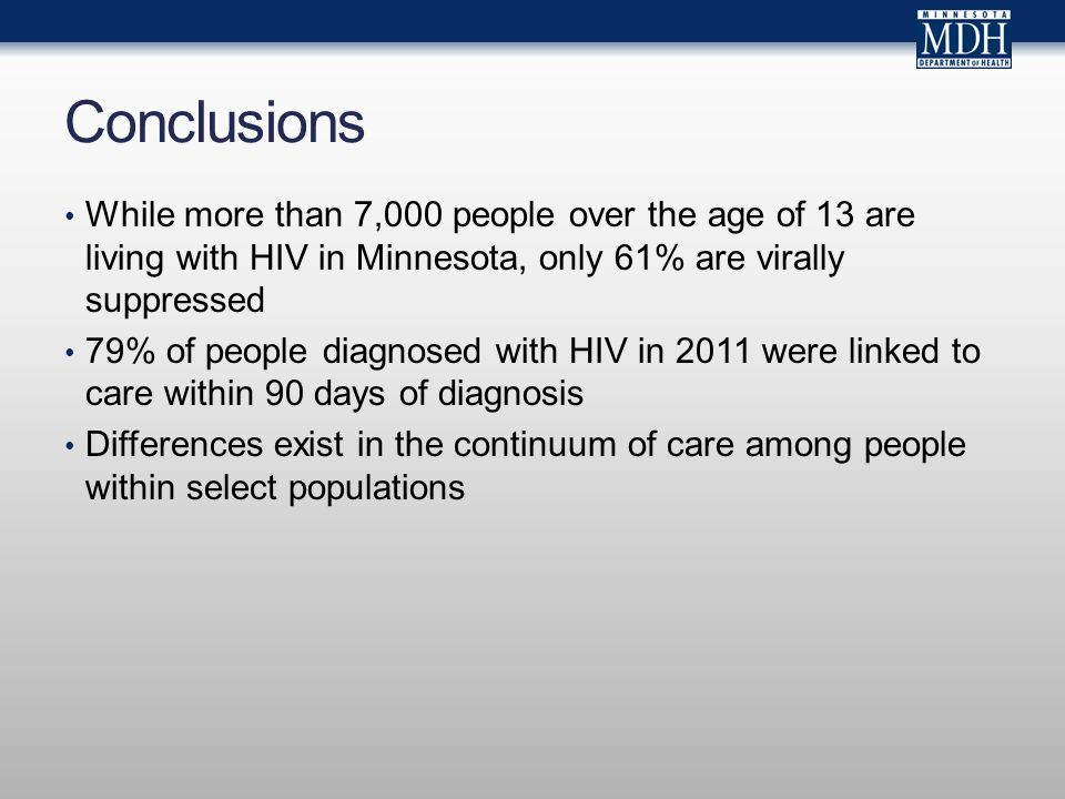 Conclusions While more than 7,000 people over the age of 13 are living with HIV in Minnesota, only 61% are virally suppressed 79% of people diagnosed with HIV in 2011 were linked to care within 90 days of diagnosis Differences exist in the continuum of care among people within select populations