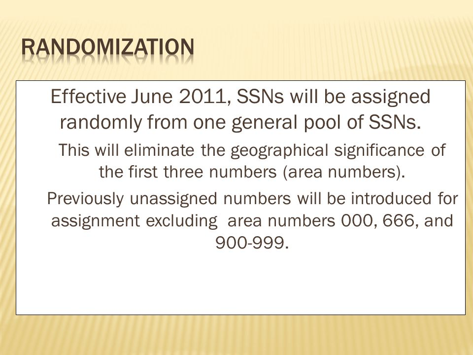 Effective June 2011, SSNs will be assigned randomly from one general pool of SSNs. This will eliminate the geographical significance of the first thre