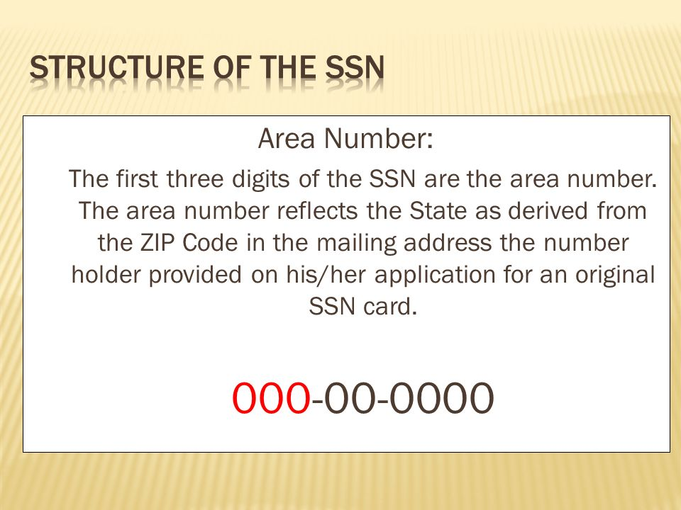 Area Number: The first three digits of the SSN are the area number. The area number reflects the State as derived from the ZIP Code in the mailing add