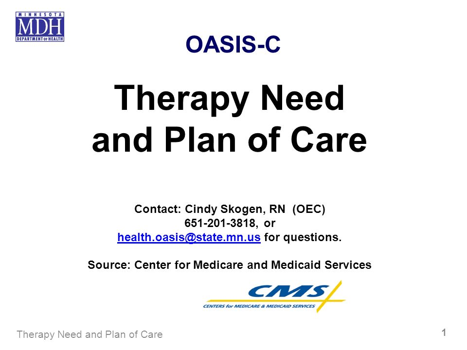 Therapy Need and Plan of Care 1 OASIS-C Therapy Need and Plan of Care Contact: Cindy Skogen, RN (OEC) 651-201-3818, or health.oasis@state.mn.ushealth.