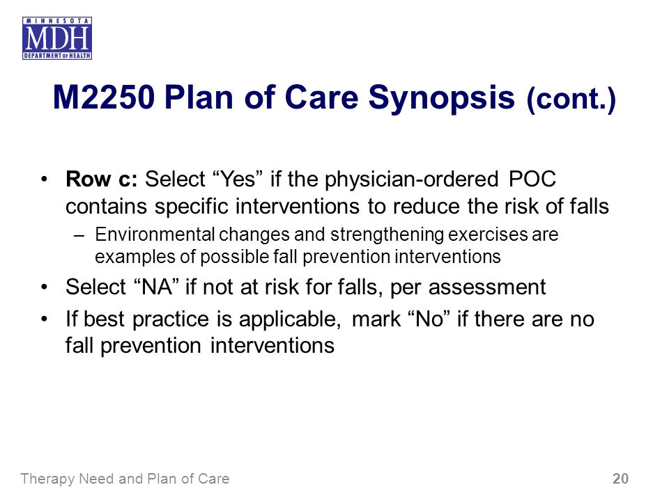 M2250 Plan of Care Synopsis (cont.) Row c: Select Yes if the physician-ordered POC contains specific interventions to reduce the risk of falls –Enviro