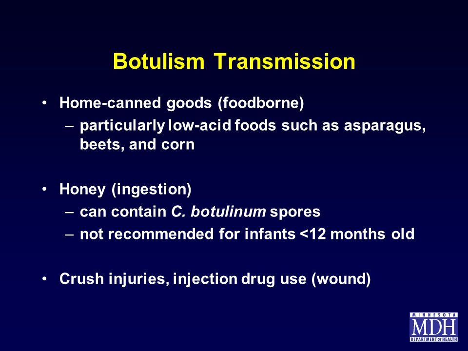 Botulism Transmission Home-canned goods (foodborne) –particularly low-acid foods such as asparagus, beets, and corn Honey (ingestion) –can contain C.