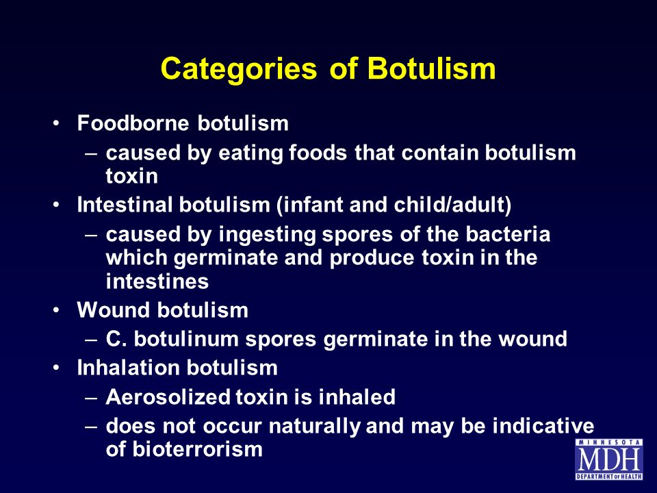 Categories of Botulism Foodborne botulism –caused by eating foods that contain botulism toxin Intestinal botulism (infant and child/adult) –caused by