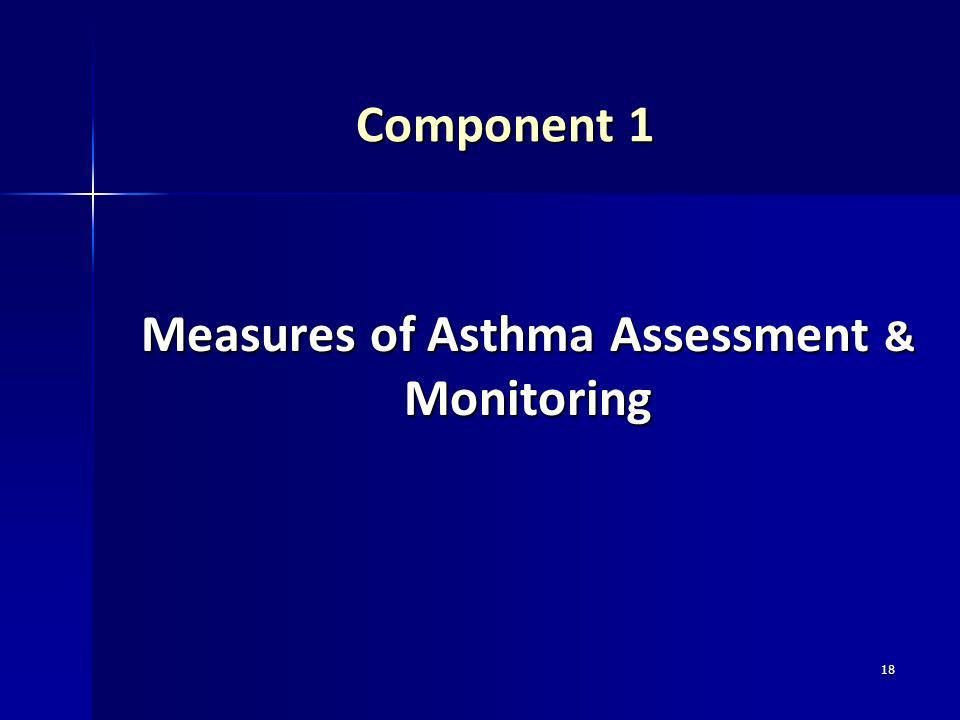 18 Component 1 Component 1 Measures of Asthma Assessment & Monitoring