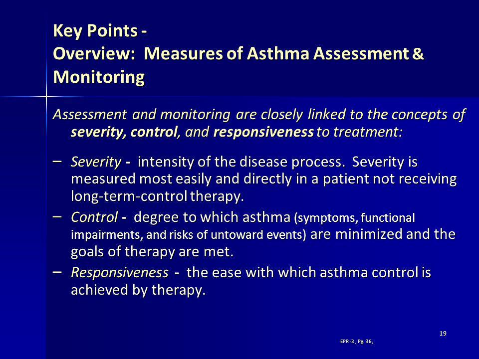 19 Key Points - Overview: Measures of Asthma Assessment & Monitoring Assessment and monitoring are closely linked to the concepts of severity, control