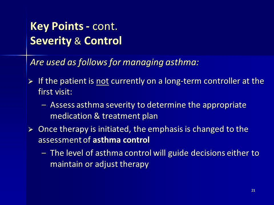 21 Key Points - cont. Severity & Control If the patient is not currently on a long-term controller at the first visit: If the patient is not currently