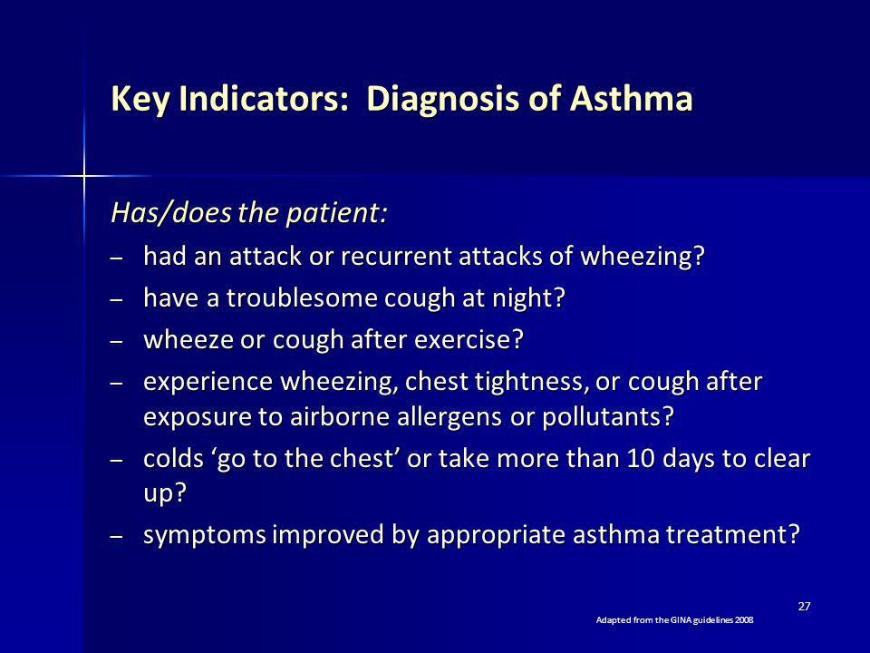 27 Key Indicators: Diagnosis of Asthma Has/does the patient: – had an attack or recurrent attacks of wheezing? – have a troublesome cough at night? –