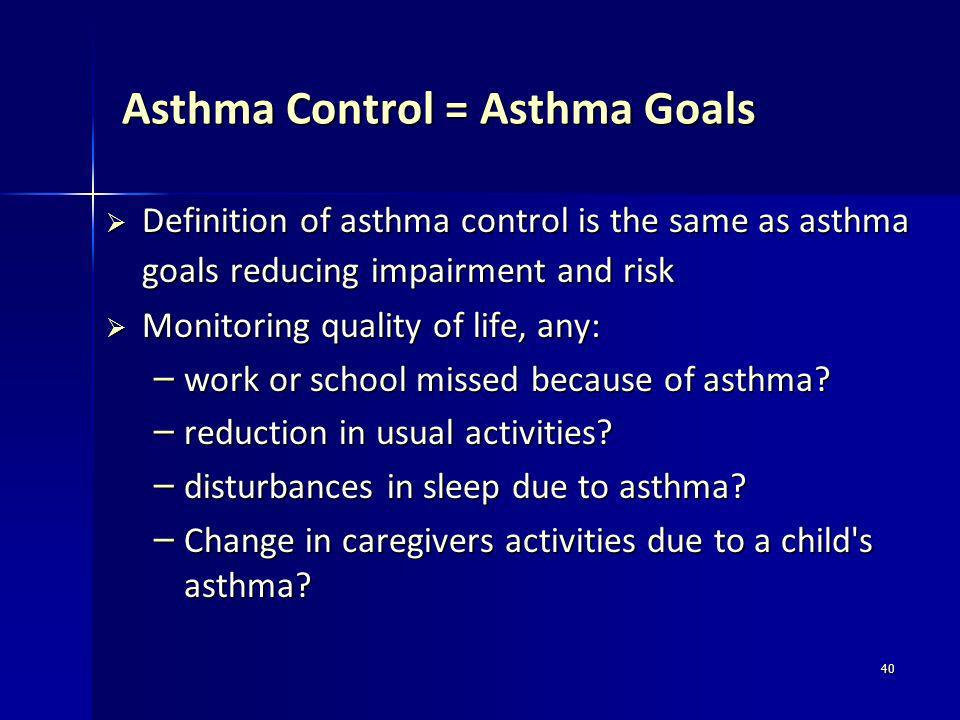40 Asthma Control = Asthma Goals Definition of asthma control is the same as asthma goals reducing impairment and risk Definition of asthma control is
