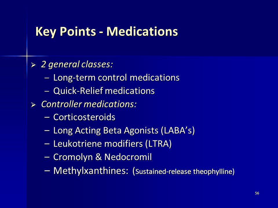 56 Key Points - Medications 2 general classes: 2 general classes: – Long-term control medications – Quick-Relief medications Controller medications: C
