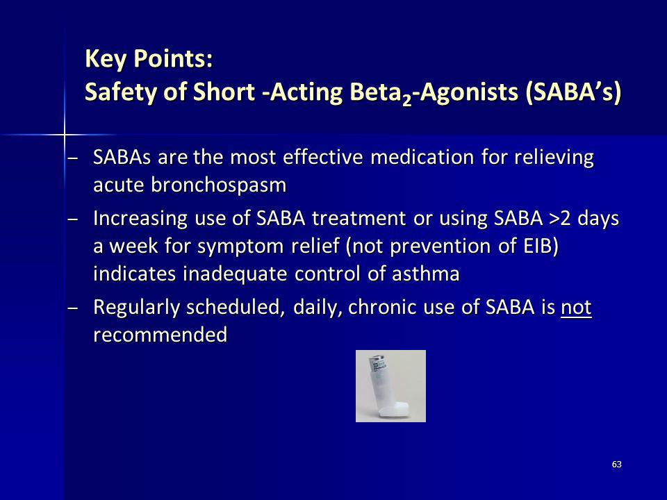 63 Key Points: Safety of Short -Acting Beta 2 -Agonists (SABAs) – SABAs are the most effective medication for relieving acute bronchospasm – Increasin
