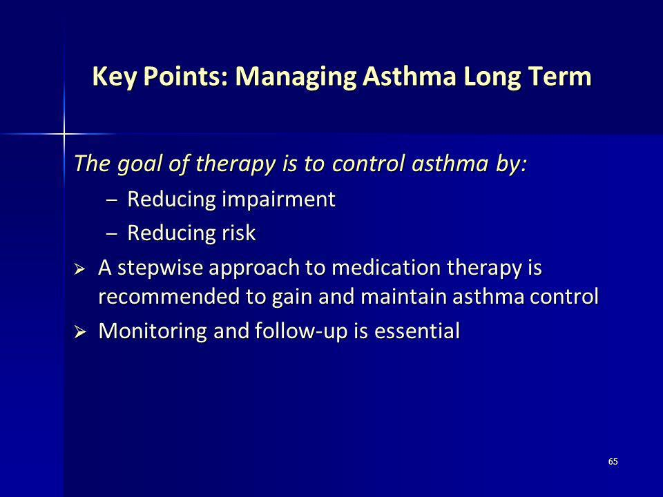 65 Key Points: Managing Asthma Long Term Key Points: Managing Asthma Long Term The goal of therapy is to control asthma by: – Reducing impairment – Re