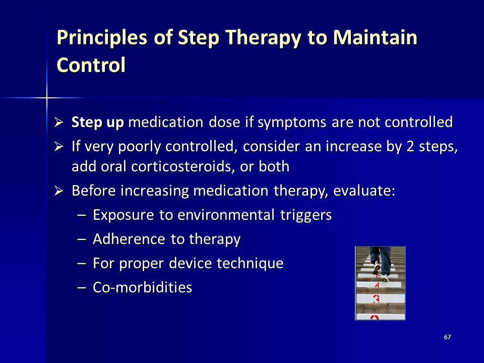 67 Principles of Step Therapy to Maintain Control Step up medication dose if symptoms are not controlled Step up medication dose if symptoms are not c