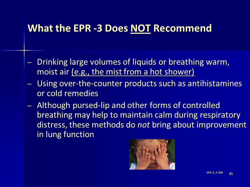 81 What the EPR -3 Does NOT Recommend – Drinking large volumes of liquids or breathing warm, moist air (e.g., the mist from a hot shower) – Using over