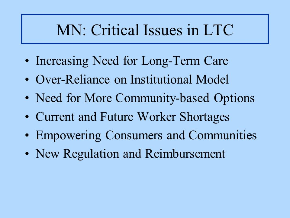 MN: Critical Issues in LTC Increasing Need for Long-Term Care Over-Reliance on Institutional Model Need for More Community-based Options Current and F