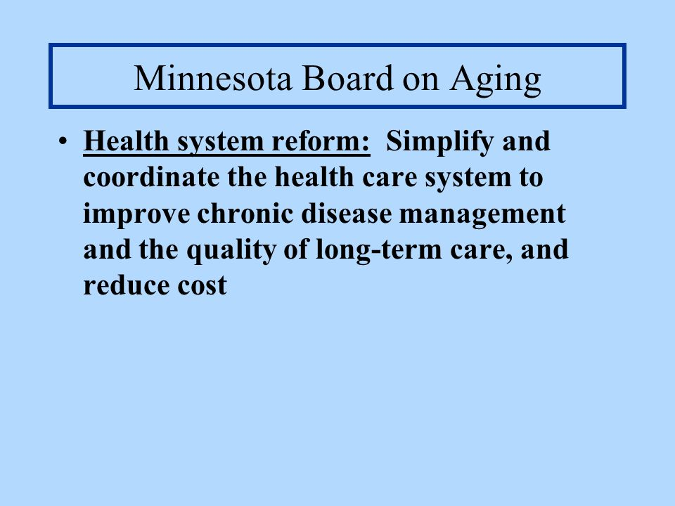 Minnesota Board on Aging Health system reform: Simplify and coordinate the health care system to improve chronic disease management and the quality of