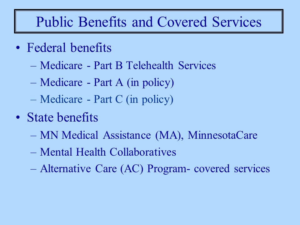 Public Benefits and Covered Services Federal benefits –Medicare - Part B Telehealth Services –Medicare - Part A (in policy) –Medicare - Part C (in pol