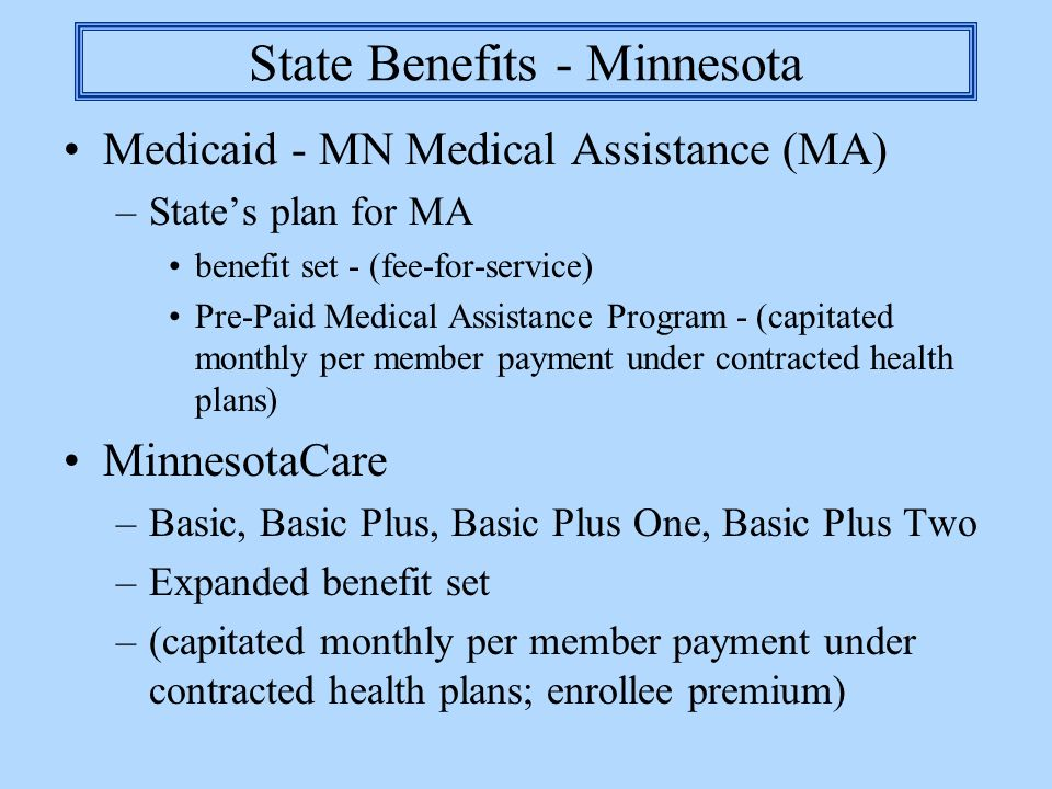 State Benefits - Minnesota Medicaid - MN Medical Assistance (MA) –States plan for MA benefit set - (fee-for-service) Pre-Paid Medical Assistance Progr