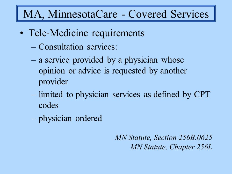 MA, MinnesotaCare - Covered Services Tele-Medicine requirements –Consultation services: –a service provided by a physician whose opinion or advice is