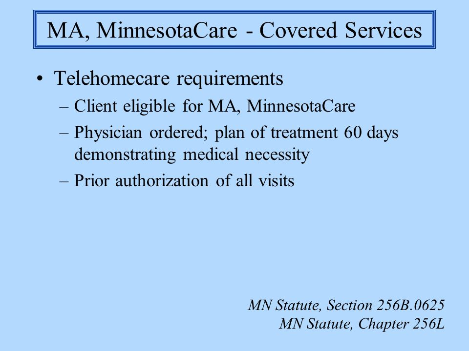 MA, MinnesotaCare - Covered Services Telehomecare requirements –Client eligible for MA, MinnesotaCare –Physician ordered; plan of treatment 60 days de