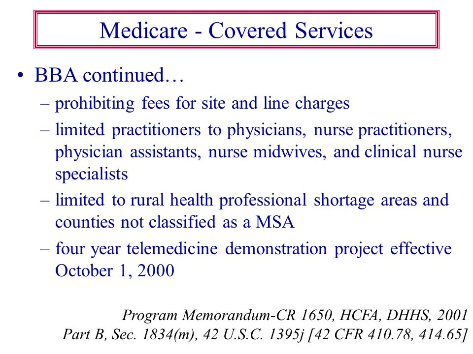 Medicare - Covered Services BBA continued… –prohibiting fees for site and line charges –limited practitioners to physicians, nurse practitioners, phys