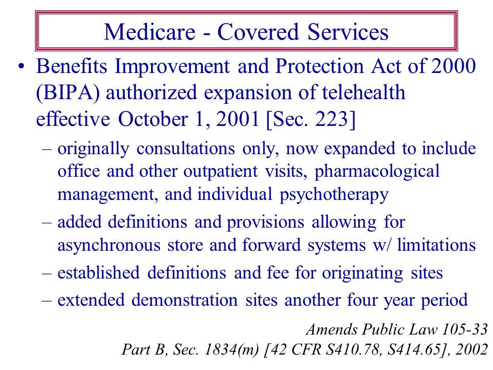 Medicare - Covered Services Benefits Improvement and Protection Act of 2000 (BIPA) authorized expansion of telehealth effective October 1, 2001 [Sec.