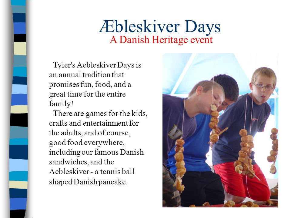Æbleskiver Days Tyler s Aebleskiver Days is an annual tradition that promises fun, food, and a great time for the entire family.