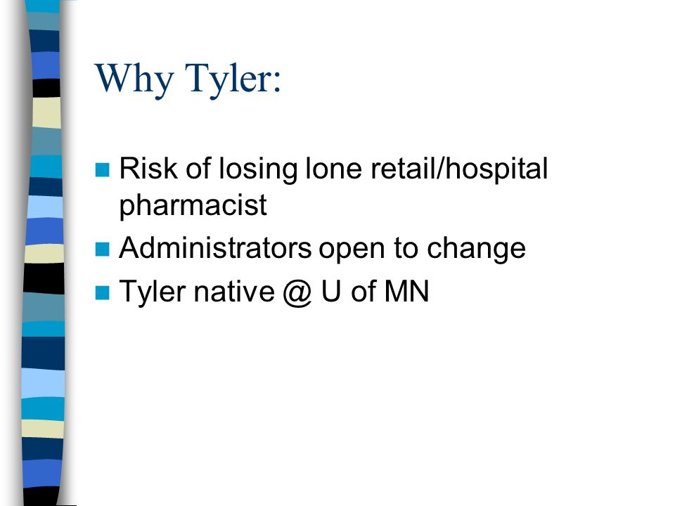 Why Tyler: Risk of losing lone retail/hospital pharmacist Administrators open to change Tyler native @ U of MN