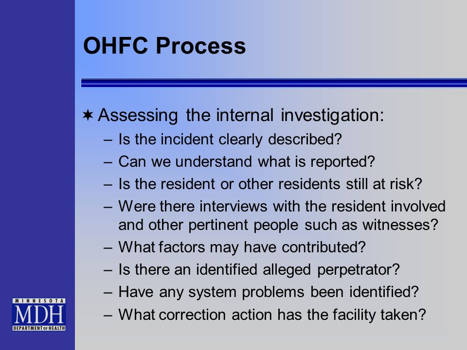 OHFC Process Assessing the internal investigation: –Is the incident clearly described? –Can we understand what is reported? –Is the resident or other