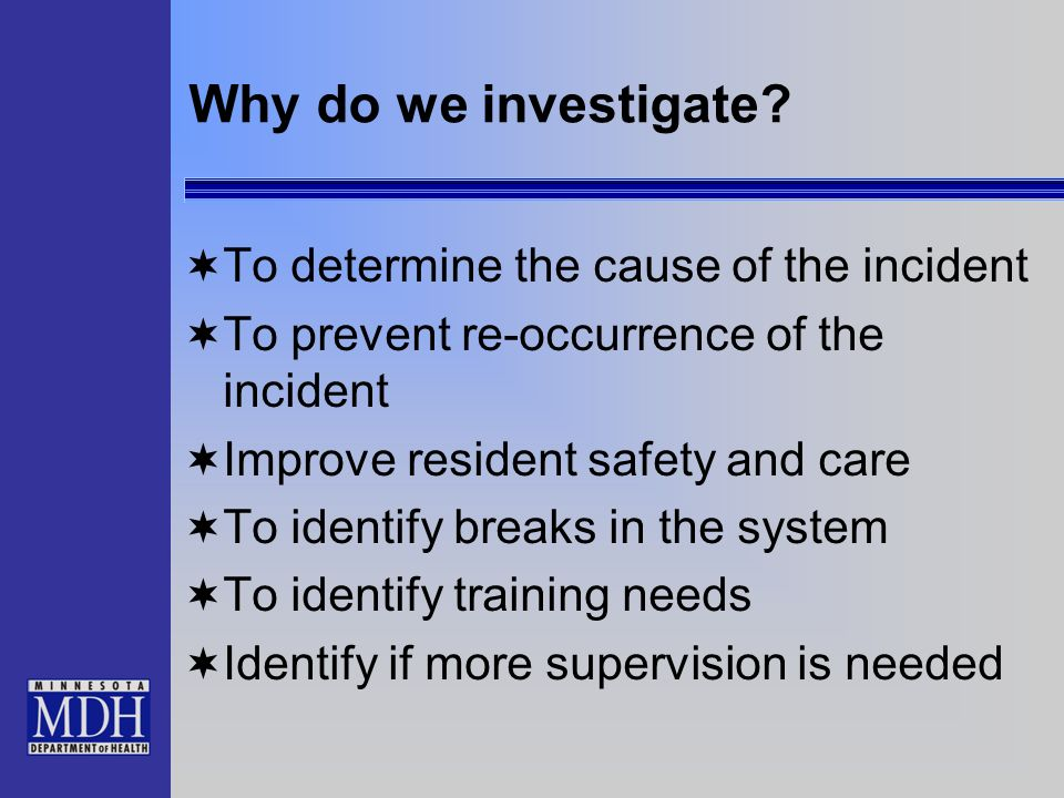 Why do we investigate? To determine the cause of the incident To prevent re-occurrence of the incident Improve resident safety and care To identify br