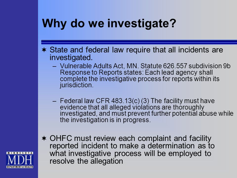 Why do we investigate? State and federal law require that all incidents are investigated. –Vulnerable Adults Act, MN. Statute 626.557 subdivision 9b R