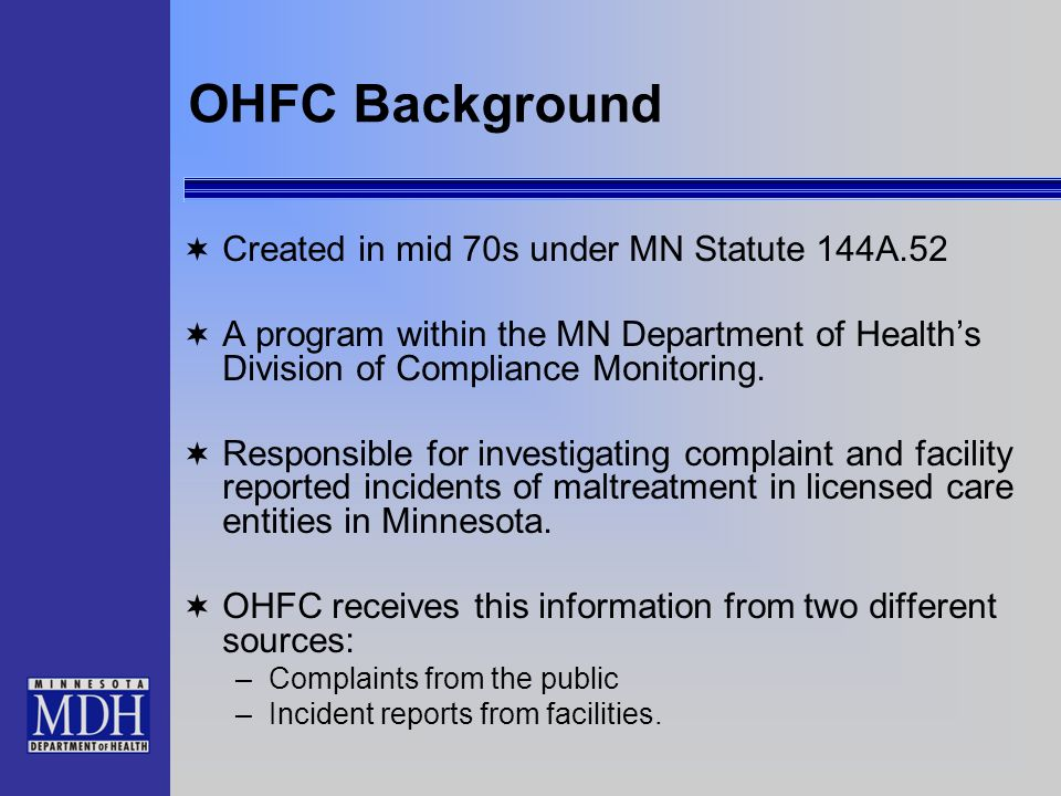 OHFC Background Created in mid 70s under MN Statute 144A.52 A program within the MN Department of Healths Division of Compliance Monitoring. Responsib